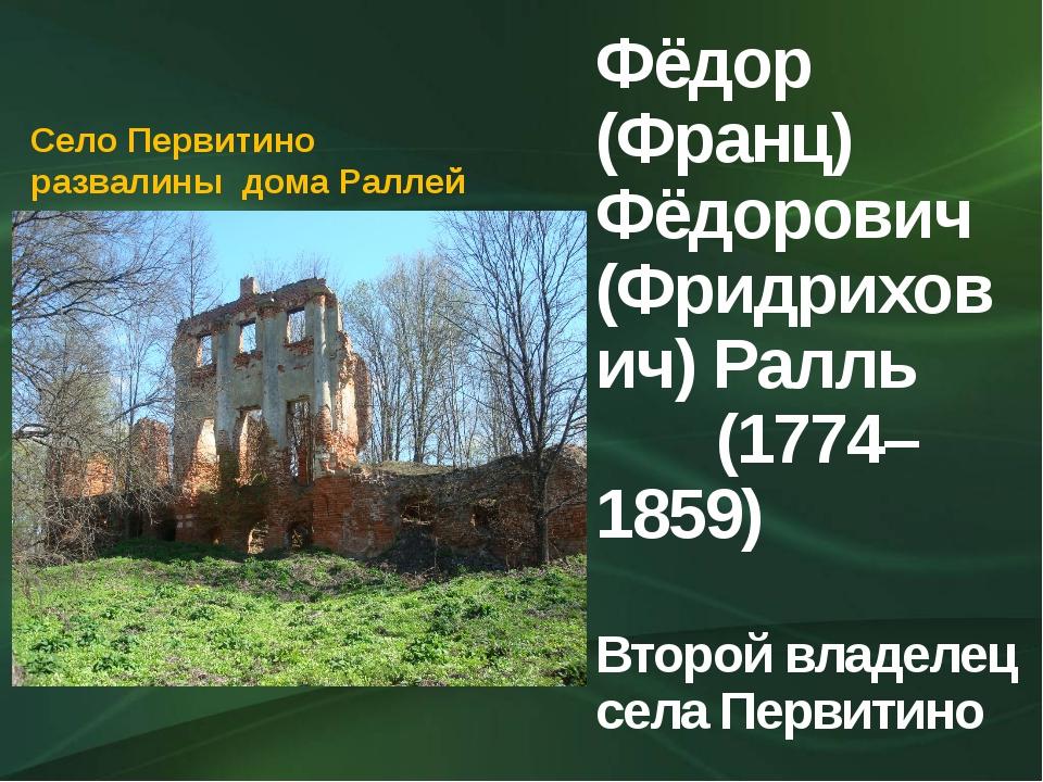 Фёдор (Франц) Фёдорович (Фридрихович) Ралль (1774– 1859) Второй владелец села...