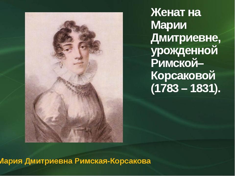 Женат на Марии Дмитриевне, урожденной Римской–Корсаковой (1783 – 1831). Мария...