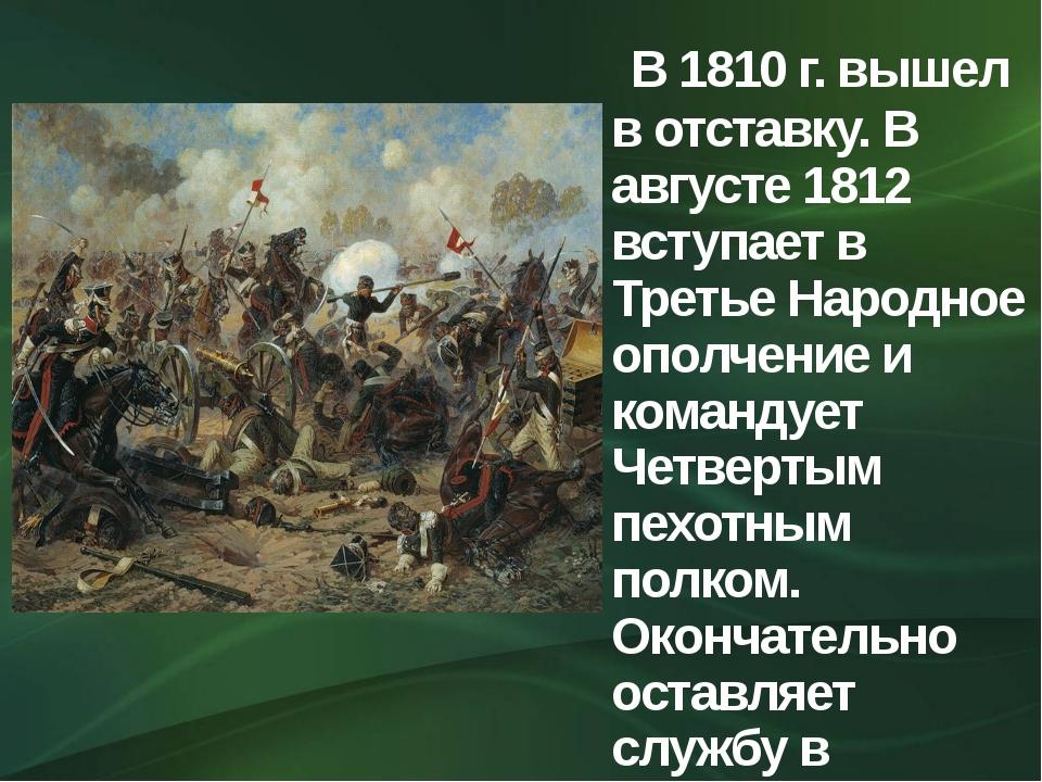 В 1810 г. вышел в отставку. В августе 1812 вступает в Третье Народное ополче...