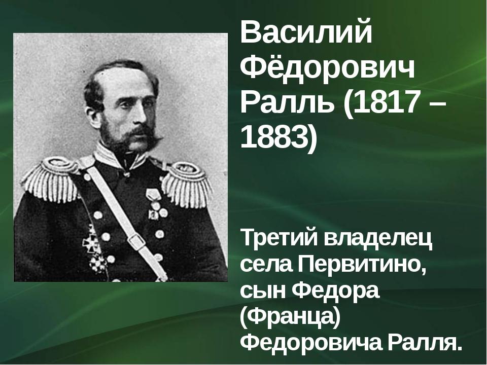Василий Фёдорович Ралль (1817 – 1883) Третий владелец села Первитино, сын Фед...