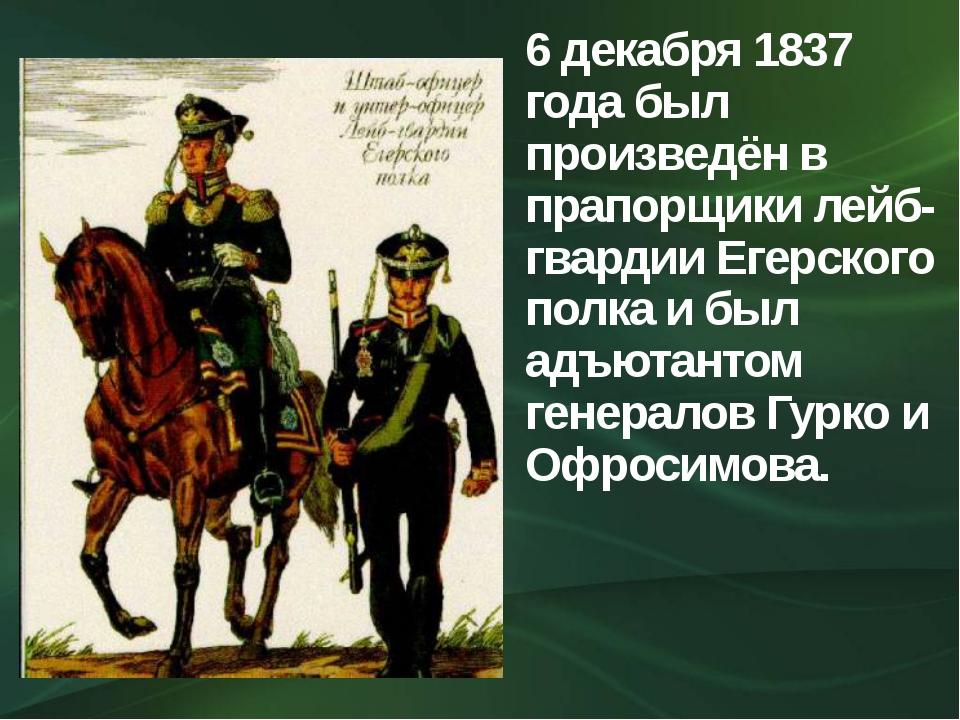 6 декабря 1837 года был произведён в прапорщики лейб-гвардии Егерского полка...