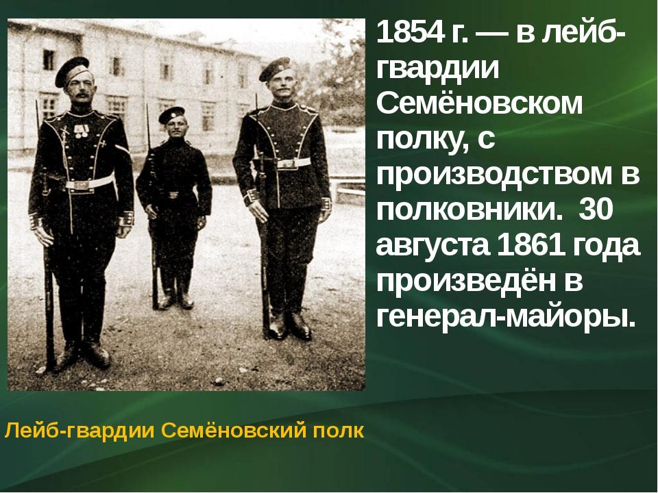 1854 г. — в лейб-гвардии Семёновском полку, с производством в полковники. 30...