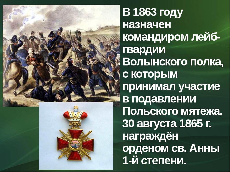 В 1863 году назначен командиром лейб-гвардии Волынского полка, с которым прин...
