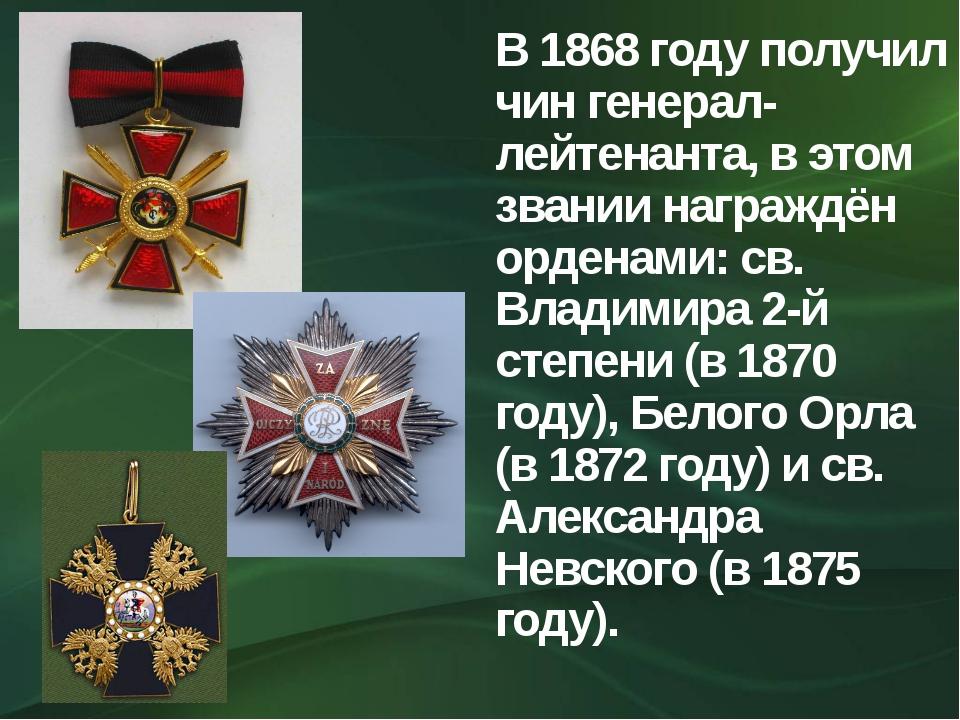 В 1868 году получил чин генерал-лейтенанта, в этом звании награждён орденами:...