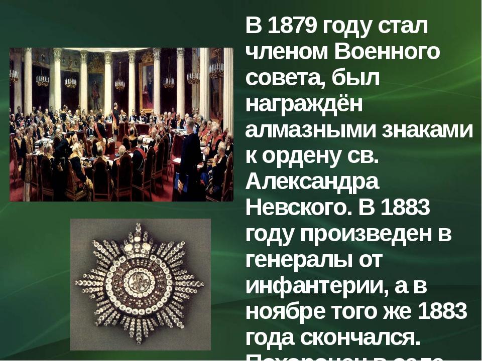 В 1879 году стал членом Военного совета, был награждён алмазными знаками к ор...