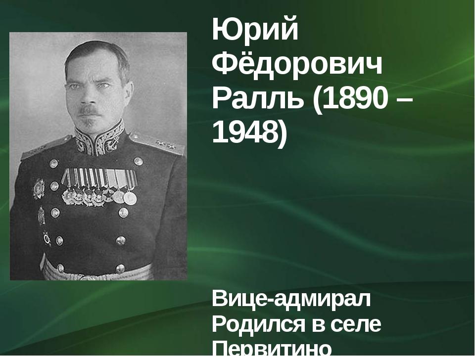 Юрий Фёдорович Ралль (1890 – 1948) Вице-адмирал Родился в селе Первитино