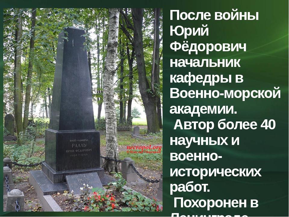 После войны Юрий Фёдорович начальник кафедры в Военно-морской академии. Автор...