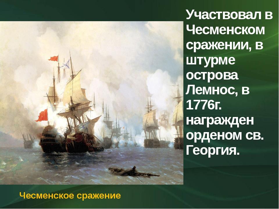 Участвовал в Чесменском сражении, в штурме острова Лемнос, в 1776г. награжден...