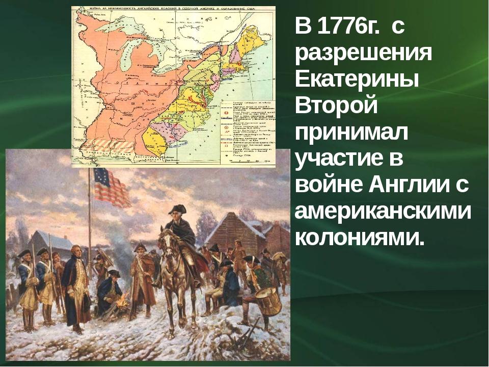 В 1776г. с разрешения Екатерины Второй принимал участие в войне Англии с амер...