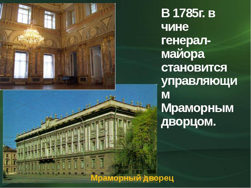 В 1785г. в чине генерал-майора становится управляющим Мраморным дворцом. Мрам...