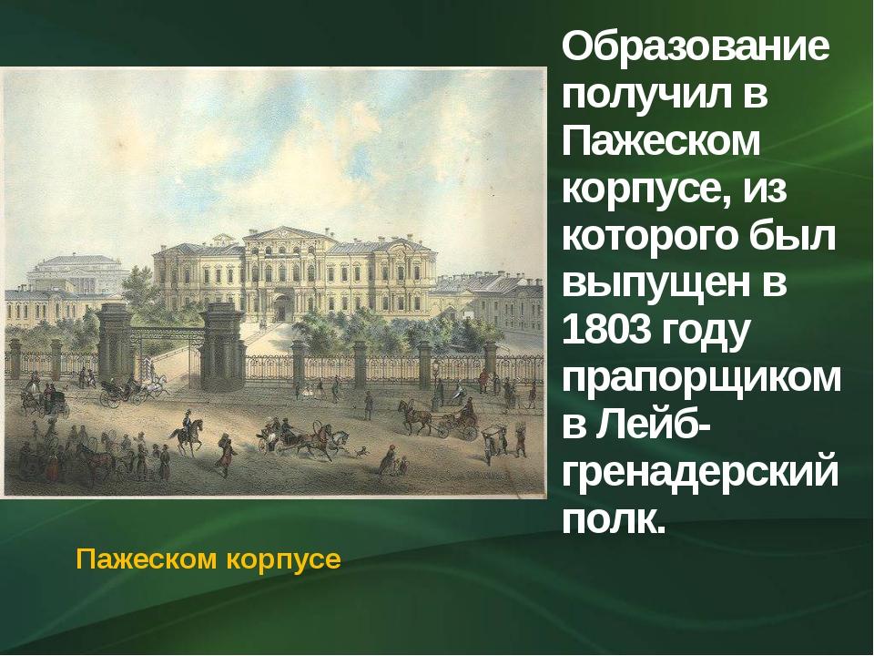 Образование получил в Пажеском корпусе, из которого был выпущен в 1803 году п...