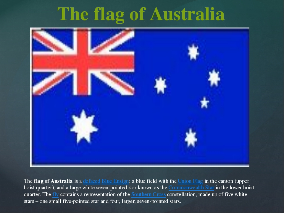The flag of Australia is a defaced Blue Ensign: a blue field with the Union F...