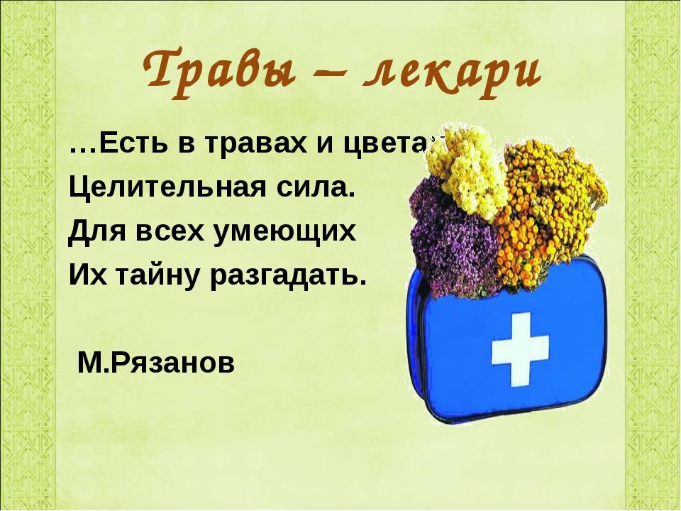 Травы – лекари …Есть в травах и цветах – Целительная сила. Для всех умеющих И...