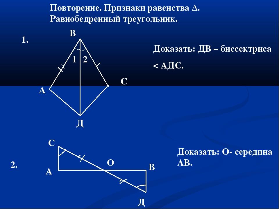 Повторение. Признаки равенства Δ. Равнобедренный треугольник. 1. 1 2 А Д С В...
