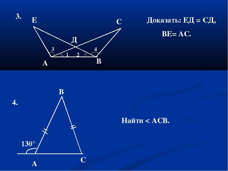 3. Д А В Е С Доказать: ЕД = СД, ВЕ= АС. 4. А С В 130° Найти < АСВ. 1 2 3 4