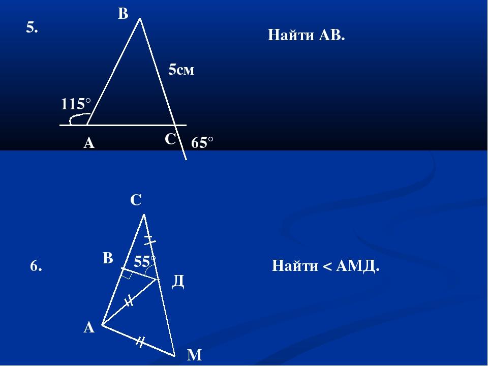 5. 5см 65° 115° С В Найти АВ. 6. 55° С В Д А М Найти < АМД. А