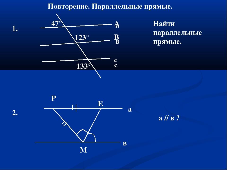 Повторение. Параллельные прямые. 1. 47° 123° 133° А В с а в с Найти параллель...