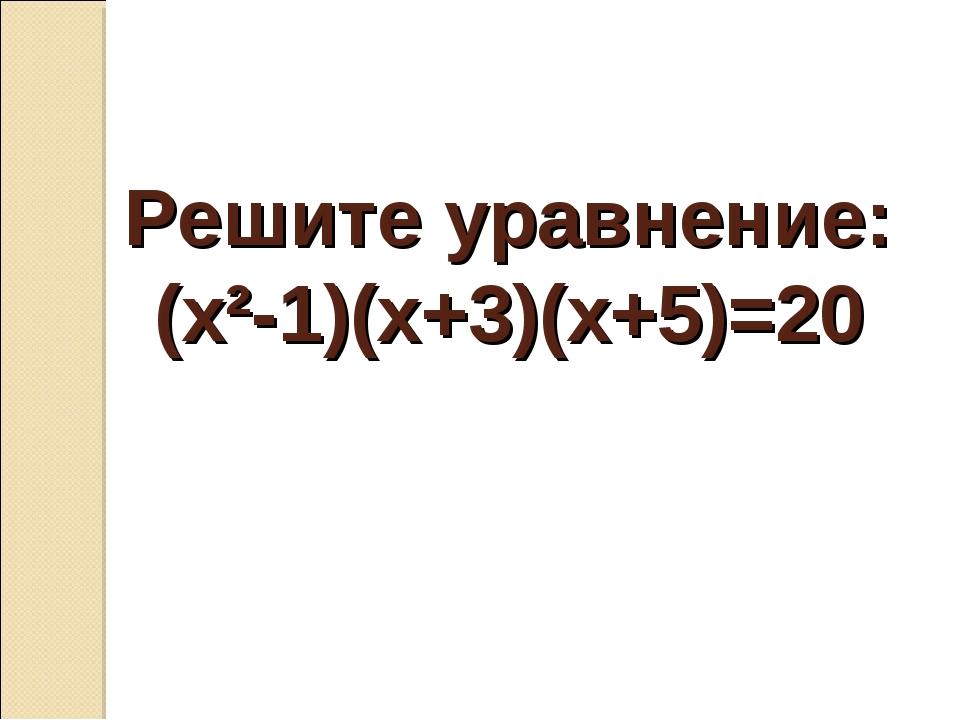 Решите уравнение: (х²-1)(х+3)(х+5)=20