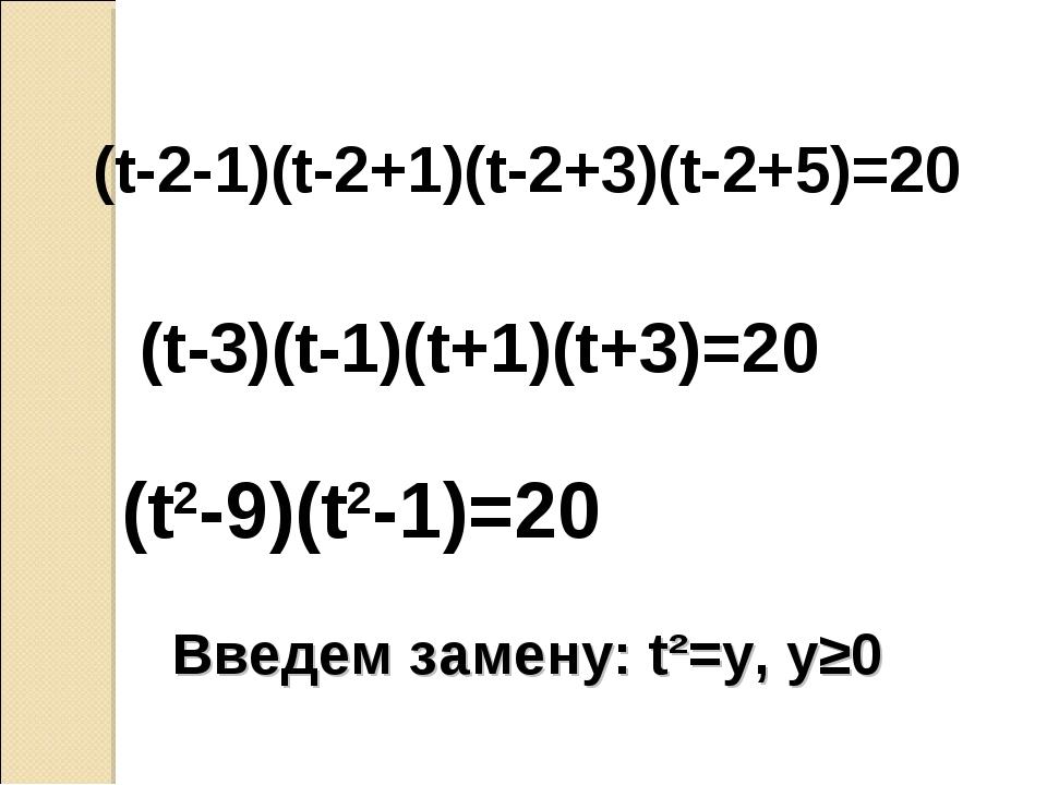 (t-3)(t-1)(t+1)(t+3)=20 (t-2-1)(t-2+1)(t-2+3)(t-2+5)=20 (t2-9)(t2-1)=20 Введе...