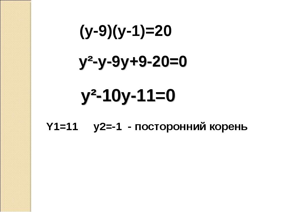 (y-9)(y-1)=20 y²-y-9y+9-20=0 y²-10y-11=0 Y1=11 y2=-1 - посторонний корень