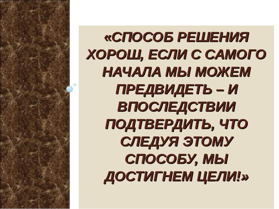 «СПОСОБ РЕШЕНИЯ ХОРОШ, ЕСЛИ С САМОГО НАЧАЛА МЫ МОЖЕМ ПРЕДВИДЕТЬ – И ВПОСЛЕДСТ...