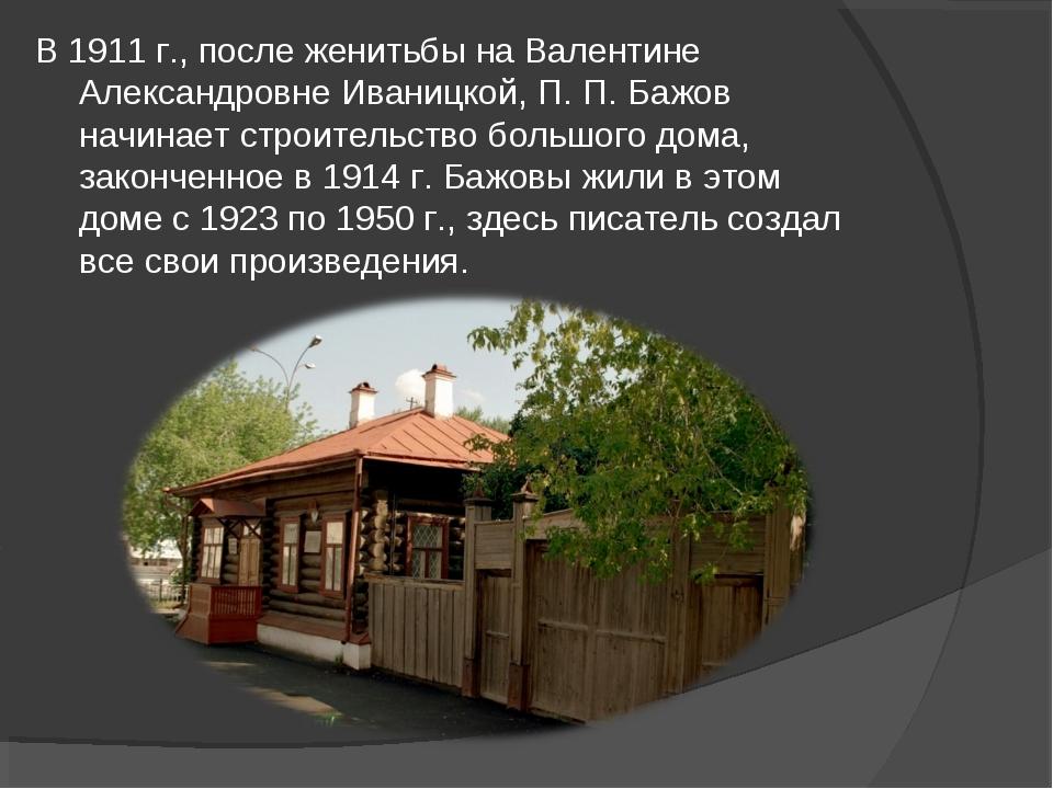 В 1911 г., после женитьбы на Валентине Александровне Иваницкой, П. П. Бажов н...