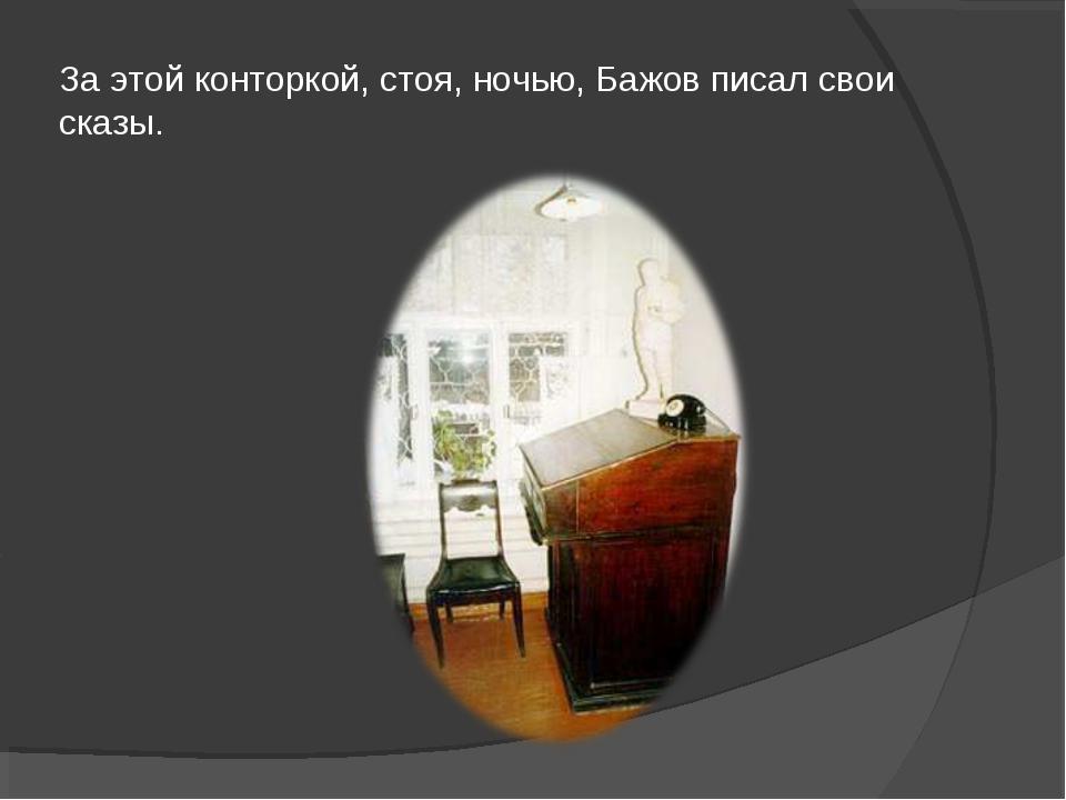 За этой конторкой, стоя, ночью, Бажов писал свои сказы.