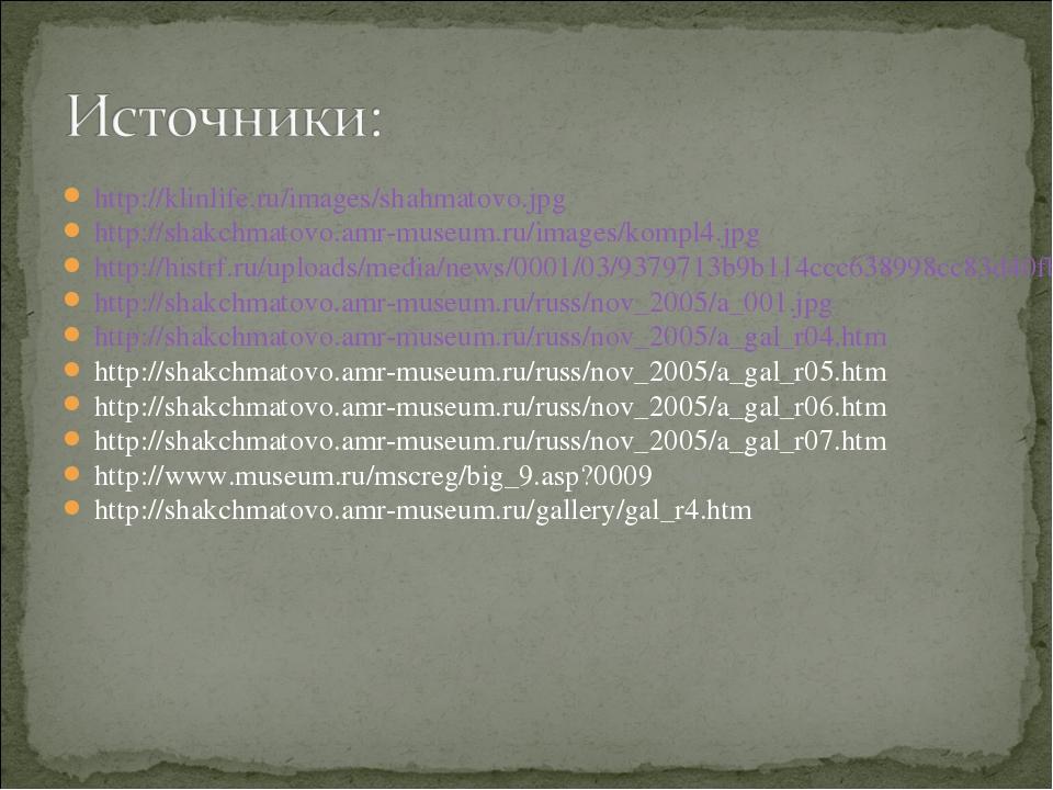 http://klinlife.ru/images/shahmatovo.jpg http://shakchmatovo.amr-museum.ru/im...