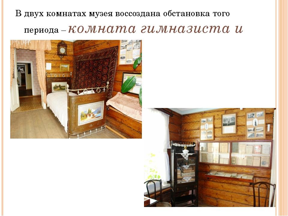 В двух комнатах музея воссоздана обстановка того периода – комната гимназиста...
