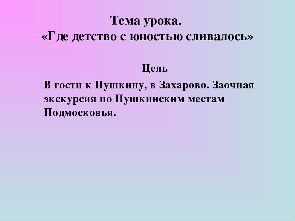 Тема урока. «Где детство с юностью сливалось» Цель В гости к Пушкину, в Заха...