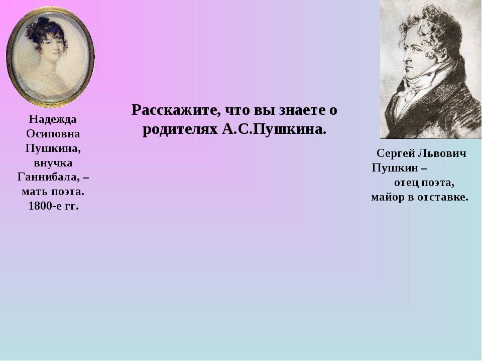 Расскажите, что вы знаете о родителях А.С.Пушкина. Надежда Осиповна Пушкина,...
