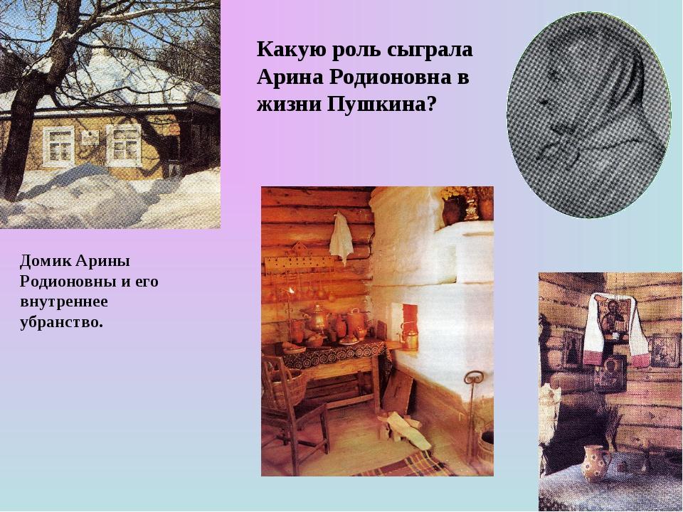 Домик Арины Родионовны и его внутреннее убранство. Какую роль сыграла Арина Р...