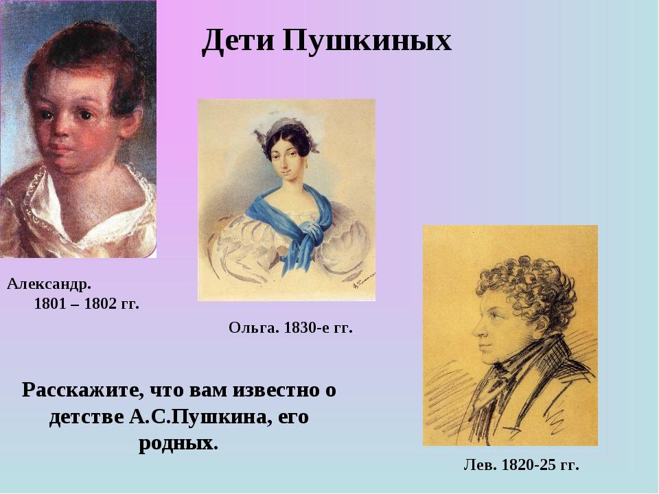 Дети Пушкиных Александр. 1801 – 1802 гг. Ольга. 1830-е гг. Лев. 1820-25 гг. Р...