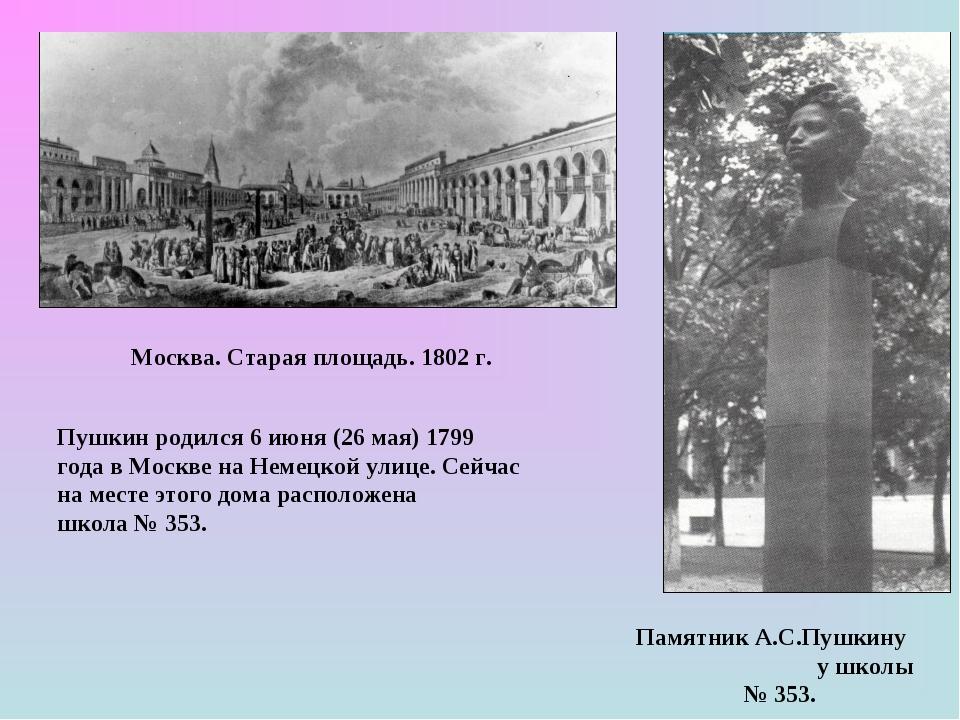 Москва. Старая площадь. 1802 г. Пушкин родился 6 июня (26 мая) 1799 года в Мо...