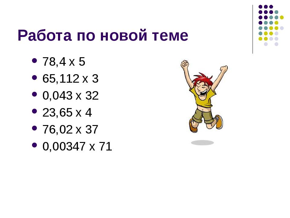 Работа по новой теме 78,4 х 5 65,112 х 3 0,043 х 32 23,65 х 4 76,02 х 37 0,00...