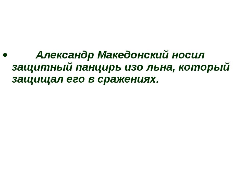 Александр Македонский носил защитный панцирь изо льна, который защищал его в...