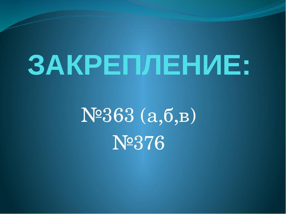 ЗАКРЕПЛЕНИЕ: №363 (а,б,в) №376