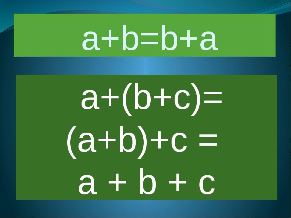 a+b=b+a a+(b+c)= (a+b)+c = а + b + с