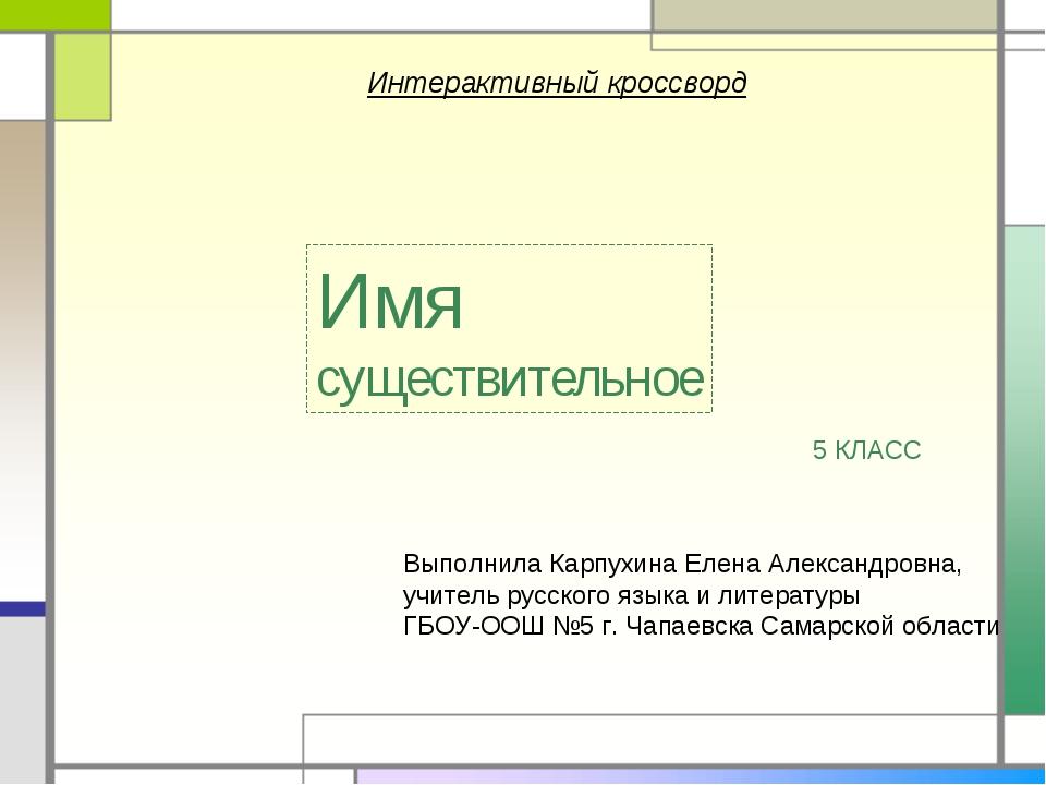 Интерактивный кроссворд Имя существительное Выполнила Карпухина Елена Алексан...