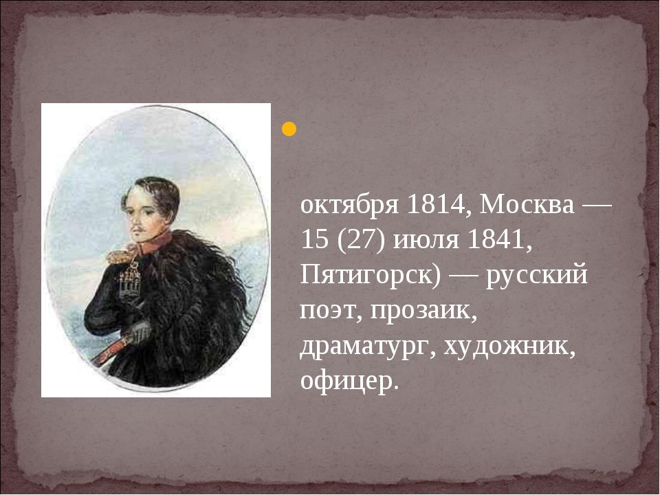 Михаи́л Ю́рьевич Ле́рмонтов (3 (15) октября 1814, Москва — 15 (27) июля 1841,...