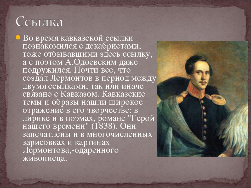 Во время кавказской ссылки познакомился с декабристами, тоже отбывавшими здес...