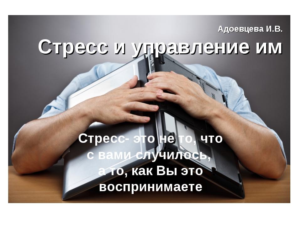 Адоевцева И.В. Стресс и управление им Стресс- это не то, что с вами случилось...
