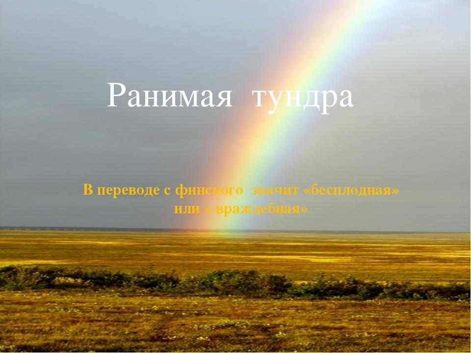 Ранимая тундра В переводе с финского значит «бесплодная» или « враждебная»