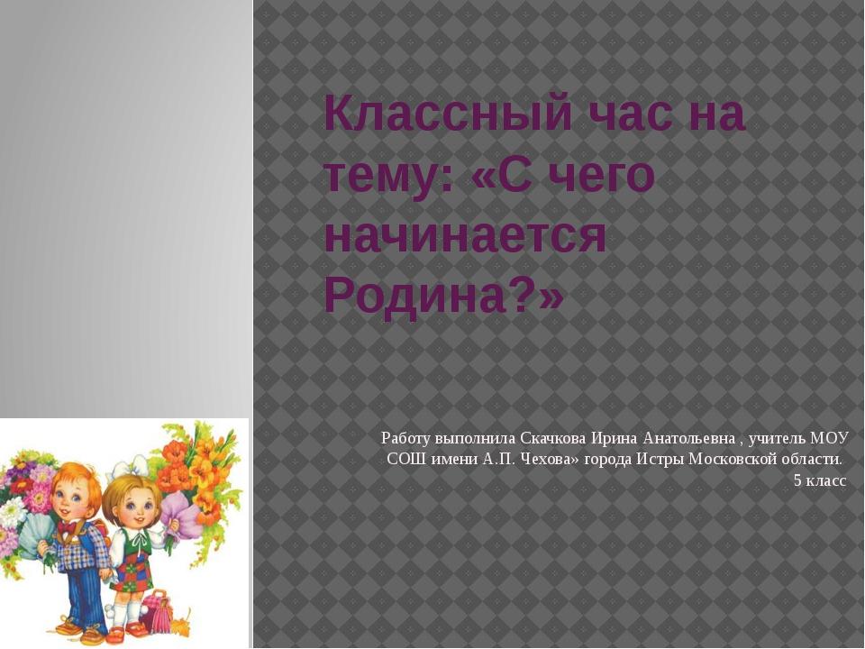 Классный час на тему: «С чего начинается Родина?» Работу выполнила Скачкова И...