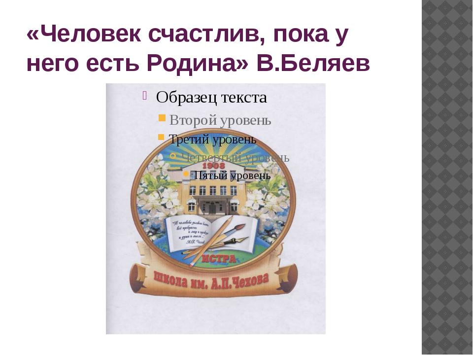 «Человек счастлив, пока у него есть Родина» В.Беляев