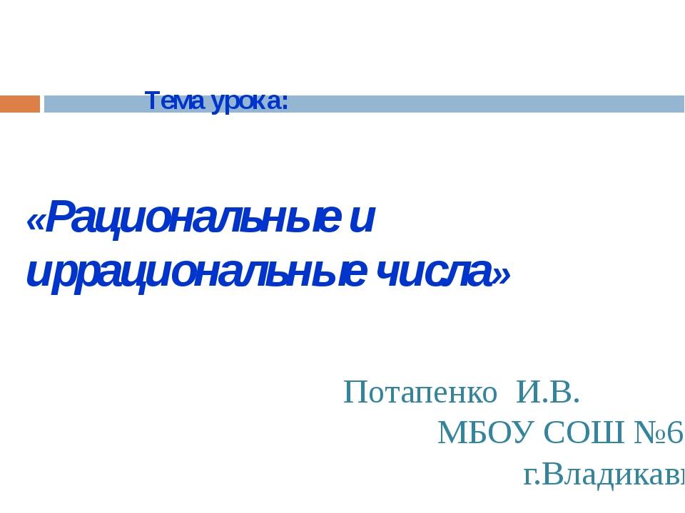 «Рациональные и иррациональные числа» Тема урока: Потапенко И.В. МБОУ СОШ №6...