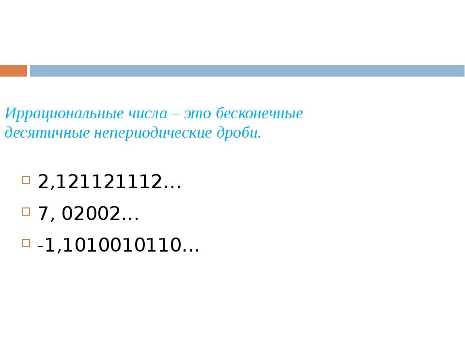 Иррациональные числа – это бесконечные десятичные непериодические дроби. 2,12...