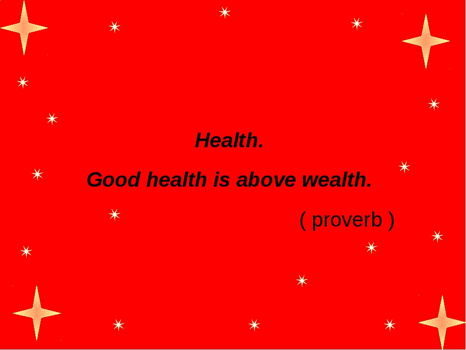 Health. Good health is above wealth. ( proverb )