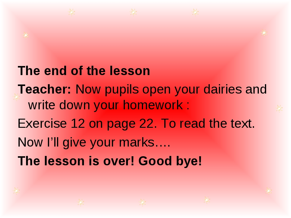 The end of the lesson Teacher: Now pupils open your dairies and write down yo...