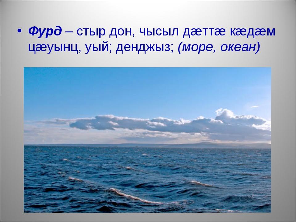 Фурд – стыр дон, чысыл дæттæ кæдæм цæуынц, уый; денджыз; (море, океан)